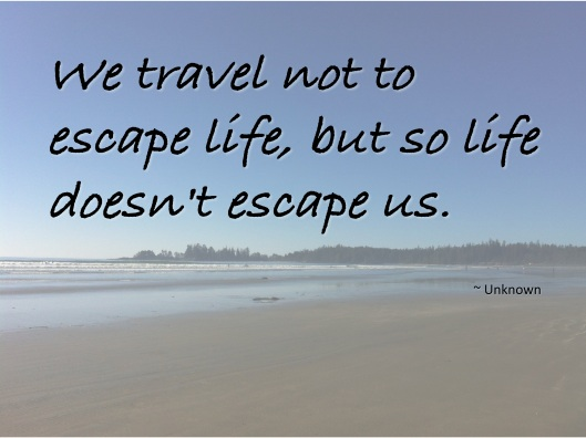 We travel not to escape life, but so life doesn't escape us.    ~ Unknown